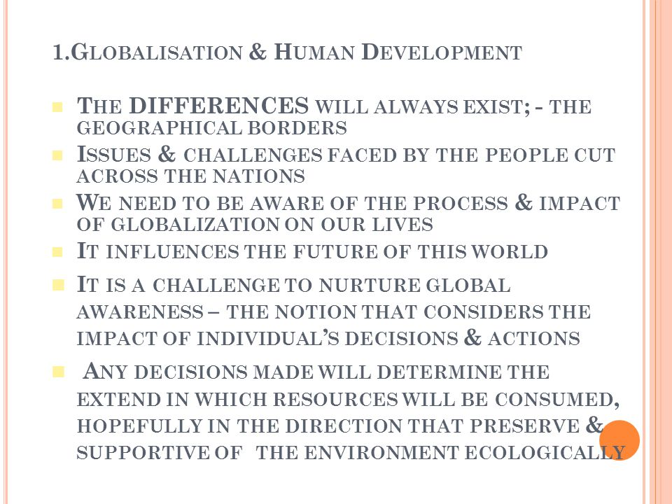 According to the ecological perspective; the global environment is a macro system that serves as a mold for human behaviour Various family life style exist depending upon different geographical locations in the world Communication pattern, language, foods, custom, values, ideology etc differ accordingly Economic challenges, disaster, political climate etc that took place in various parts of the world may influence individuals & family all over the world Globalism = human's membership in the global community where interactions between & among the global environment exist; thus impacting individuals & family