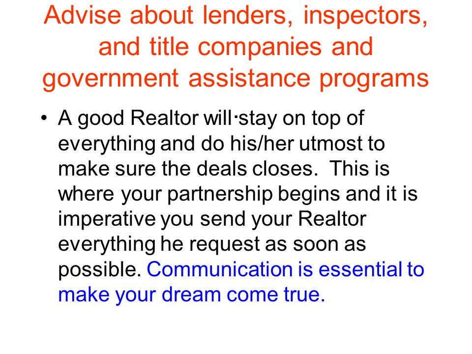 Advise about lenders, inspectors, and title companies and government assistance programs.