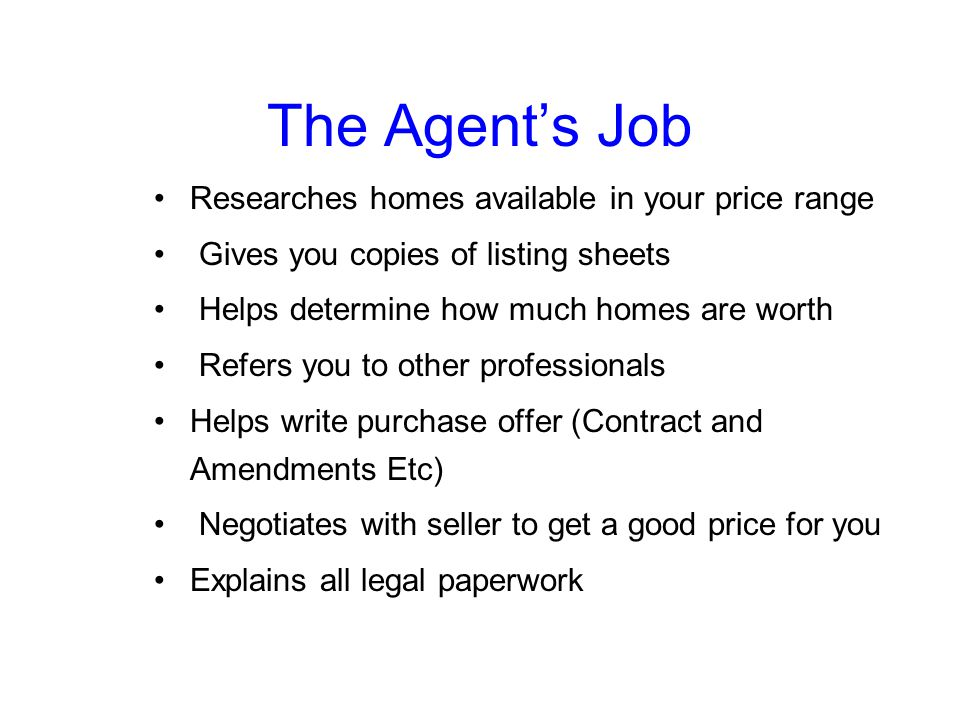 The Agent's Job Researches homes available in your price range Gives you copies of listing sheets Helps determine how much homes are worth Refers you to other professionals Helps write purchase offer (Contract and Amendments Etc) Negotiates with seller to get a good price for you Explains all legal paperwork