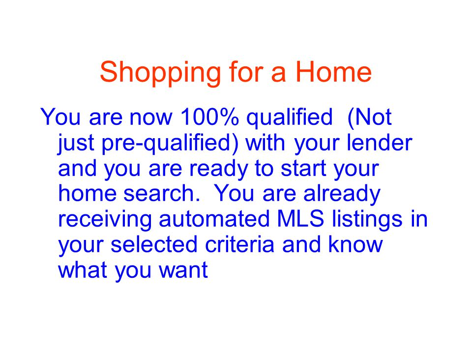 Shopping for a Home You are now 100% qualified (Not just pre-qualified) with your lender and you are ready to start your home search.