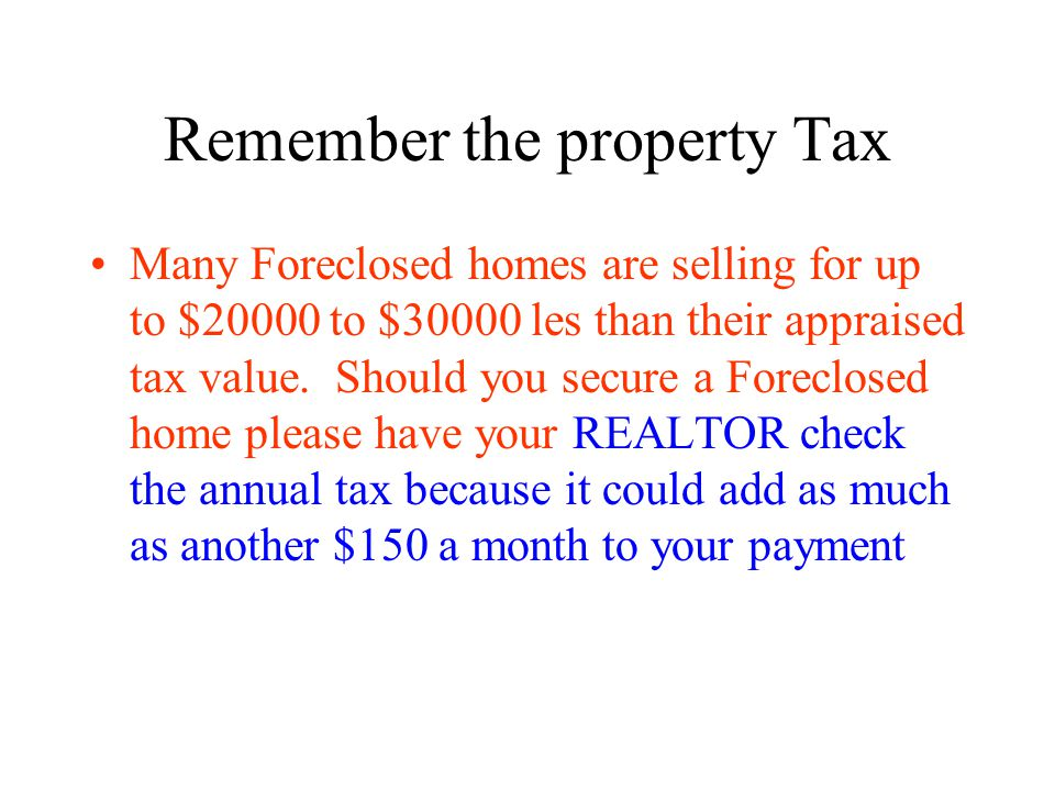 Remember the property Tax Many Foreclosed homes are selling for up to $20000 to $30000 les than their appraised tax value.