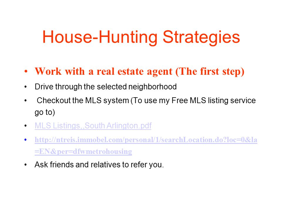 House-Hunting Strategies Work with a real estate agent (The first step) Drive through the selected neighborhood Checkout the MLS system (To use my Free MLS listing service go to) MLS Listings,,South Arlington.pdf http://ntreis.immobel.com/personal/1/searchLocation.do loc=0&la =EN&per=dfwmetrohousinghttp://ntreis.immobel.com/personal/1/searchLocation.do loc=0&la =EN&per=dfwmetrohousing Ask friends and relatives to refer you.