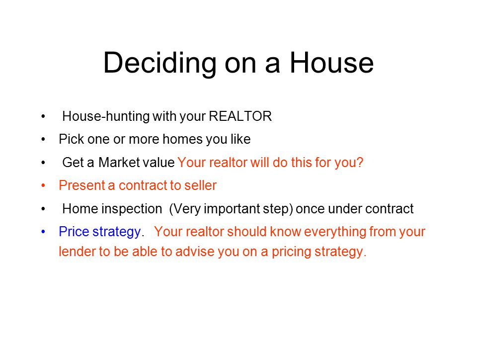 Deciding on a House House-hunting with your REALTOR Pick one or more homes you like Get a Market value Your realtor will do this for you.