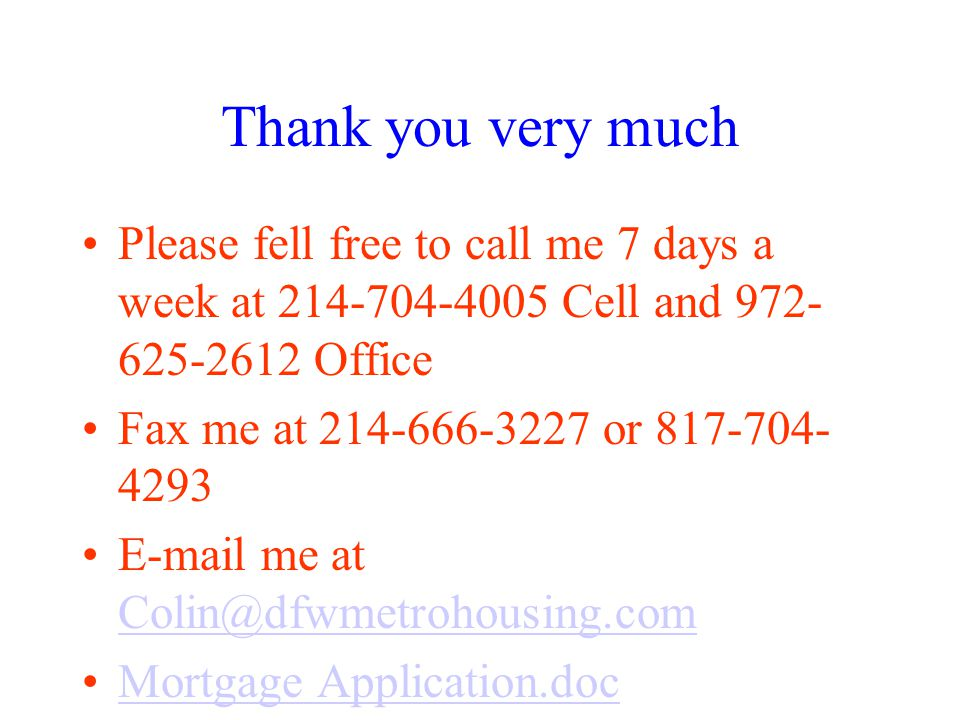 Thank you very much Please fell free to call me 7 days a week at 214-704-4005 Cell and 972- 625-2612 Office Fax me at 214-666-3227 or 817-704- 4293 E-mail me at Colin@dfwmetrohousing.com Colin@dfwmetrohousing.com Mortgage Application.doc