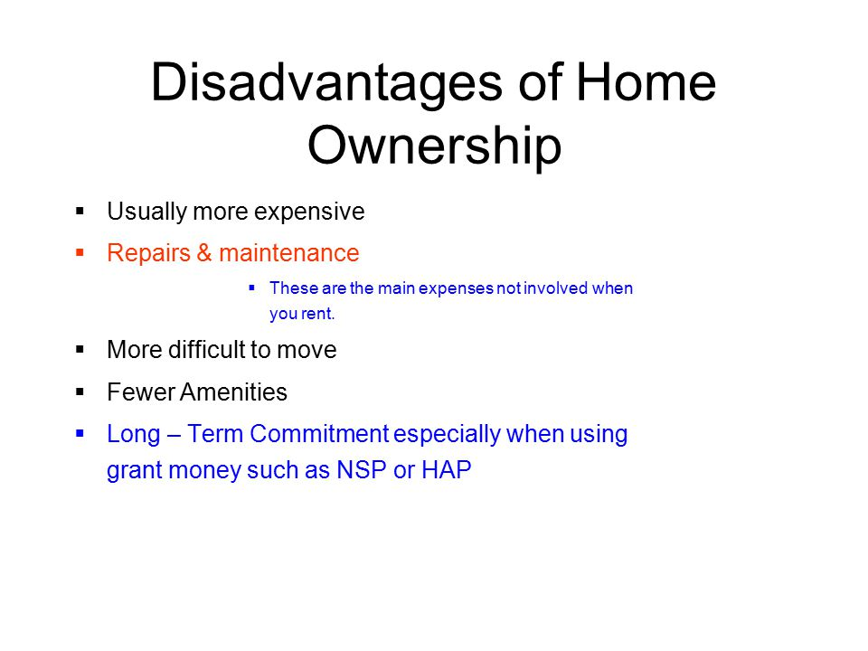 Disadvantages of Home Ownership  Usually more expensive  Repairs & maintenance  These are the main expenses not involved when you rent.