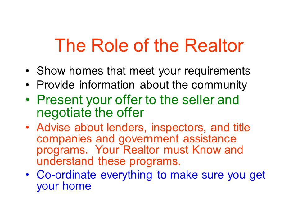 The Role of the Realtor Show homes that meet your requirements Provide information about the community Present your offer to the seller and negotiate the offer Advise about lenders, inspectors, and title companies and government assistance programs.