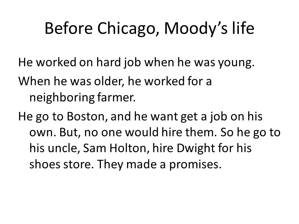 Before Chicago, Moody's life He worked on hard job when he was young. When he was older, he worked for a neighboring farmer. He go to Boston, and he w