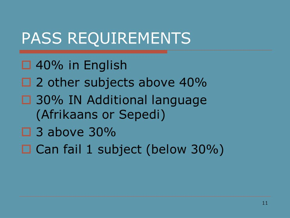 PASS REQUIREMENTS  40% in English  2 other subjects above 40%  30% IN Additional language (Afrikaans or Sepedi)  3 above 30%  Can fail 1 subject (below 30%) 11