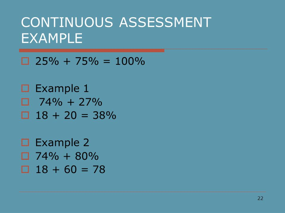 CONTINUOUS ASSESSMENT EXAMPLE  25% + 75% = 100%  Example 1  74% + 27%  18 + 20 = 38%  Example 2  74% + 80%  18 + 60 = 78 22