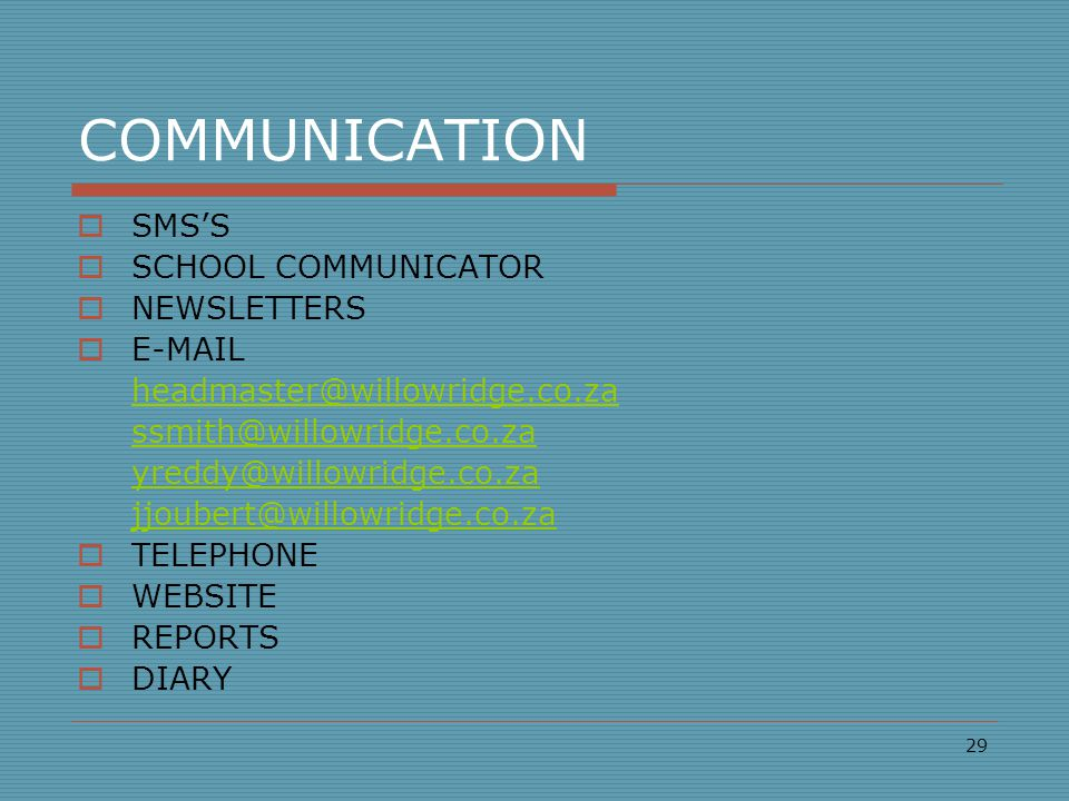COMMUNICATION  SMS'S  SCHOOL COMMUNICATOR  NEWSLETTERS  E-MAIL headmaster@willowridge.co.za ssmith@willowridge.co.za yreddy@willowridge.co.za jjoubert@willowridge.co.za  TELEPHONE  WEBSITE  REPORTS  DIARY 29