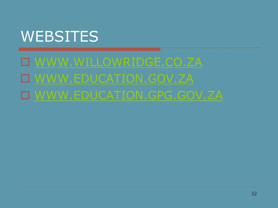 WEBSITES  WWW.WILLOWRIDGE.CO.ZA WWW.WILLOWRIDGE.CO.ZA  WWW.EDUCATION.GOV.ZA WWW.EDUCATION.GOV.ZA  WWW.EDUCATION.GPG.GOV.ZA WWW.EDUCATION.GPG.GOV.ZA 32