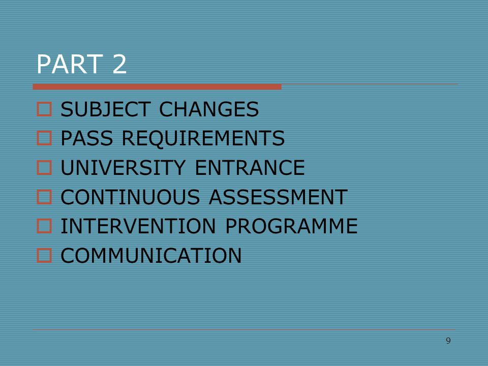PART 2  SUBJECT CHANGES  PASS REQUIREMENTS  UNIVERSITY ENTRANCE  CONTINUOUS ASSESSMENT  INTERVENTION PROGRAMME  COMMUNICATION 9