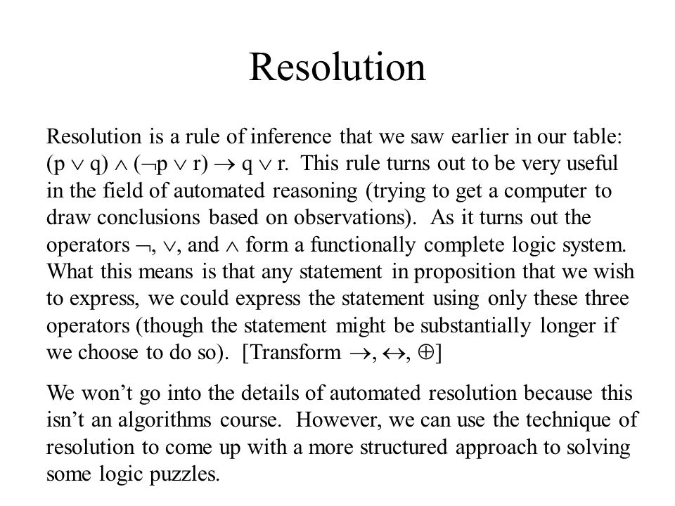 Resolution Resolution is a rule of inference that we saw earlier in our table: (p  q)  (  p  r)  q  r. This rule turns out to be very useful in