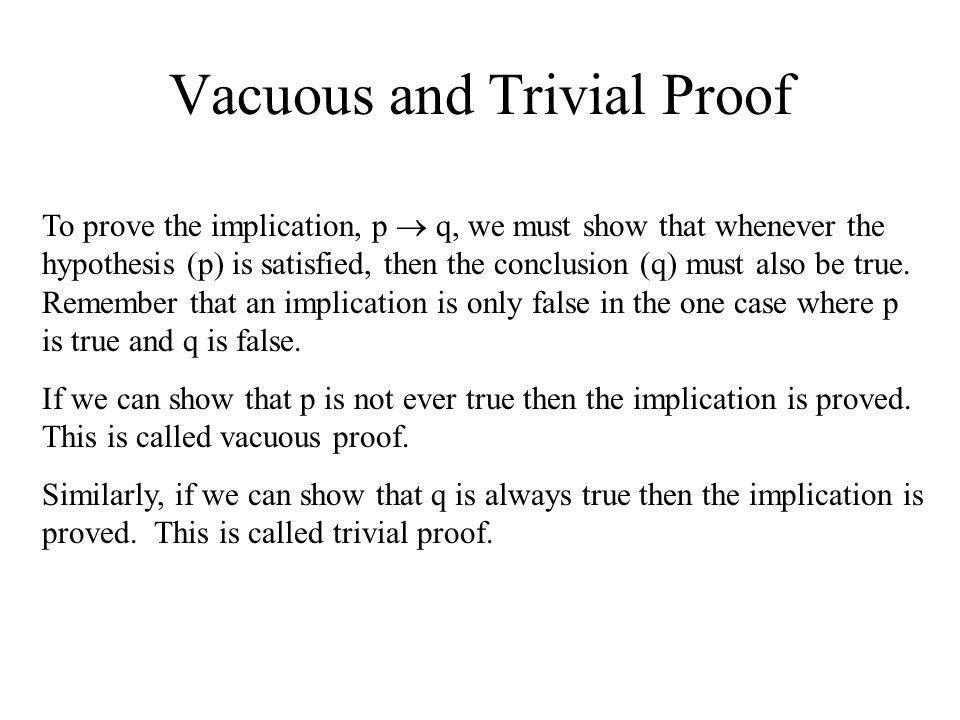Vacuous and Trivial Proof To prove the implication, p  q, we must show that whenever the hypothesis (p) is satisfied, then the conclusion (q) must al