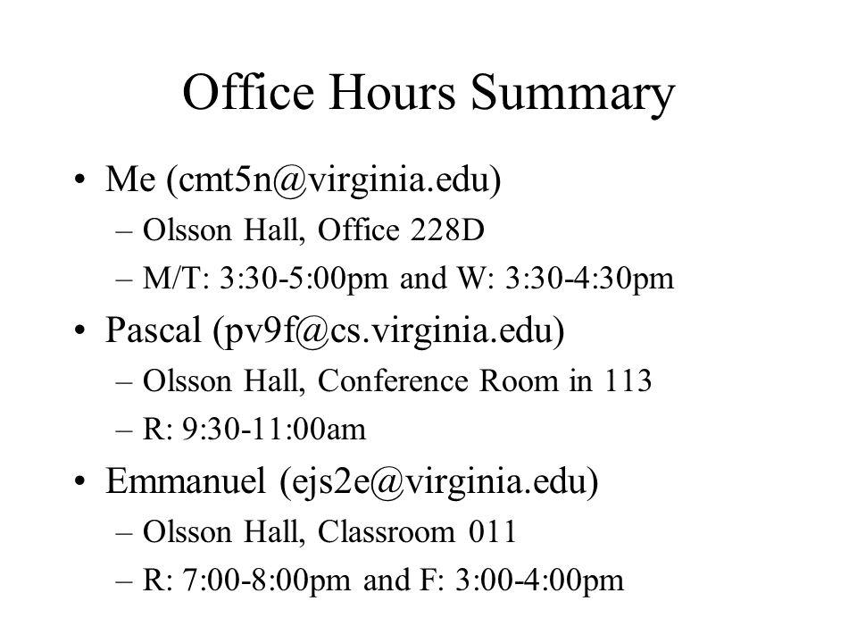 Office Hours Summary Me (cmt5n@virginia.edu) –Olsson Hall, Office 228D –M/T: 3:30-5:00pm and W: 3:30-4:30pm Pascal (pv9f@cs.virginia.edu) –Olsson Hall