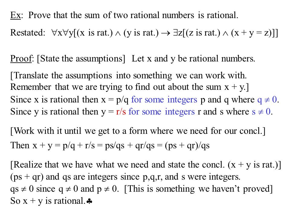 Ex: Prove that the sum of two rational numbers is rational. Restated:  x  y[(x is rat.)  (y is rat.)   z[(z is rat.)  (x + y = z)]] Proof: [Stat