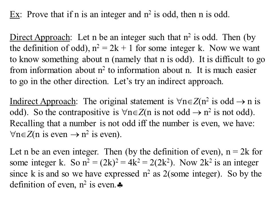 Ex: Prove that if n is an integer and n 2 is odd, then n is odd. Direct Approach: Let n be an integer such that n 2 is odd. Then (by the definition of