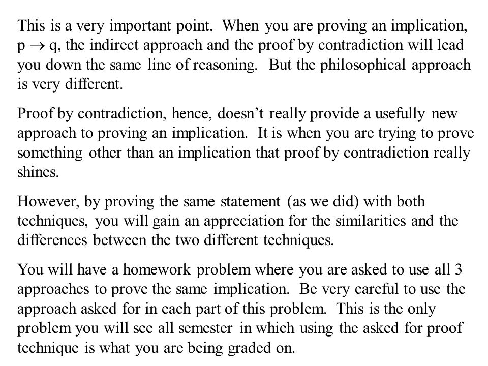 This is a very important point. When you are proving an implication, p  q, the indirect approach and the proof by contradiction will lead you down th