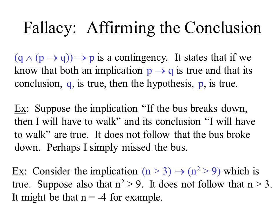 Fallacy: Affirming the Conclusion (q  (p  q))  p is a contingency. It states that if we know that both an implication p  q is true and that its co
