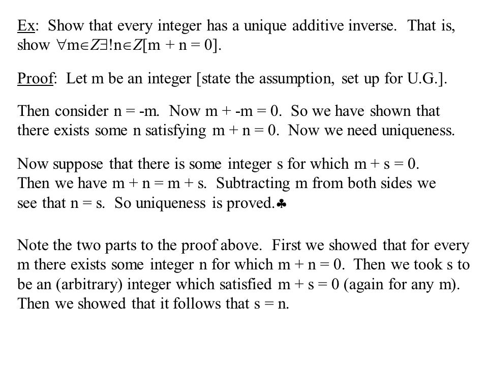 Ex: Show that every integer has a unique additive inverse. That is, show  m  Z  !n  Z[m + n = 0]. Proof: Let m be an integer [state the assumption