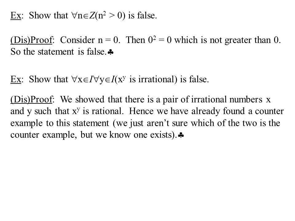 Ex: Show that  n  Z(n 2 > 0) is false. (Dis)Proof: Consider n = 0. Then 0 2 = 0 which is not greater than 0. So the statement is false.  Ex: Show t