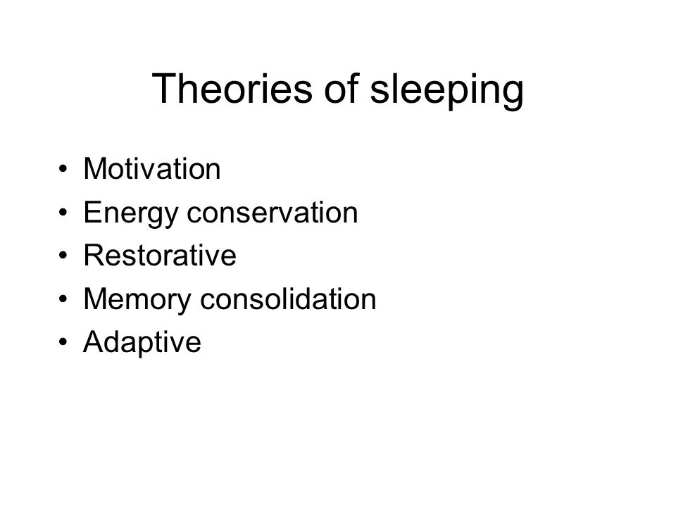 Theories of sleeping Motivation Energy conservation Restorative Memory consolidation Adaptive
