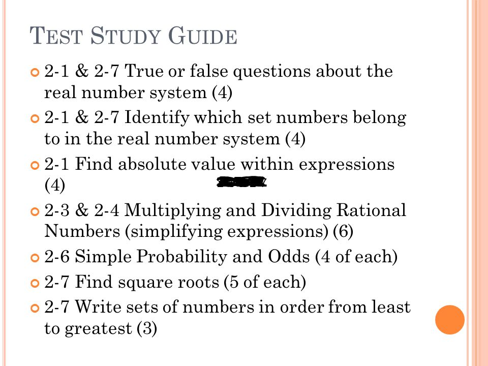 T EST S TUDY G UIDE 2-1 & 2-7 True or false questions about the real number system (4) 2-1 & 2-7 Identify which set numbers belong to in the real number system (4) 2-1 Find absolute value within expressions (4) 2-3 & 2-4 Multiplying and Dividing Rational Numbers (simplifying expressions) (6) 2-6 Simple Probability and Odds (4 of each) 2-7 Find square roots (5 of each) 2-7 Write sets of numbers in order from least to greatest (3) 2-1 & 2-7