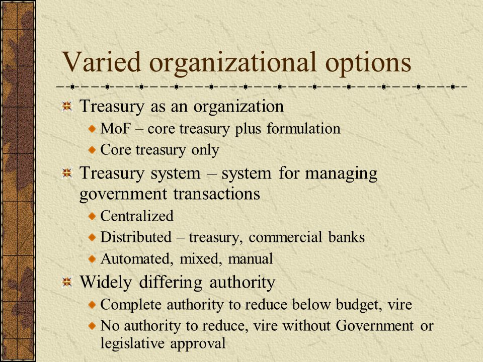 Varied organizational options Treasury as an organization MoF – core treasury plus formulation Core treasury only Treasury system – system for managing government transactions Centralized Distributed – treasury, commercial banks Automated, mixed, manual Widely differing authority Complete authority to reduce below budget, vire No authority to reduce, vire without Government or legislative approval