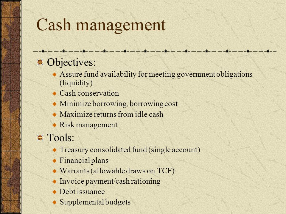 Cash management Objectives: Assure fund availability for meeting government obligations (liquidity) Cash conservation Minimize borrowing, borrowing cost Maximize returns from idle cash Risk management Tools: Treasury consolidated fund (single account) Financial plans Warrants (allowable draws on TCF) Invoice payment/cash rationing Debt issuance Supplemental budgets