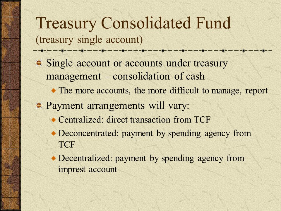 Treasury Consolidated Fund (treasury single account) Single account or accounts under treasury management – consolidation of cash The more accounts, the more difficult to manage, report Payment arrangements will vary: Centralized: direct transaction from TCF Deconcentrated: payment by spending agency from TCF Decentralized: payment by spending agency from imprest account