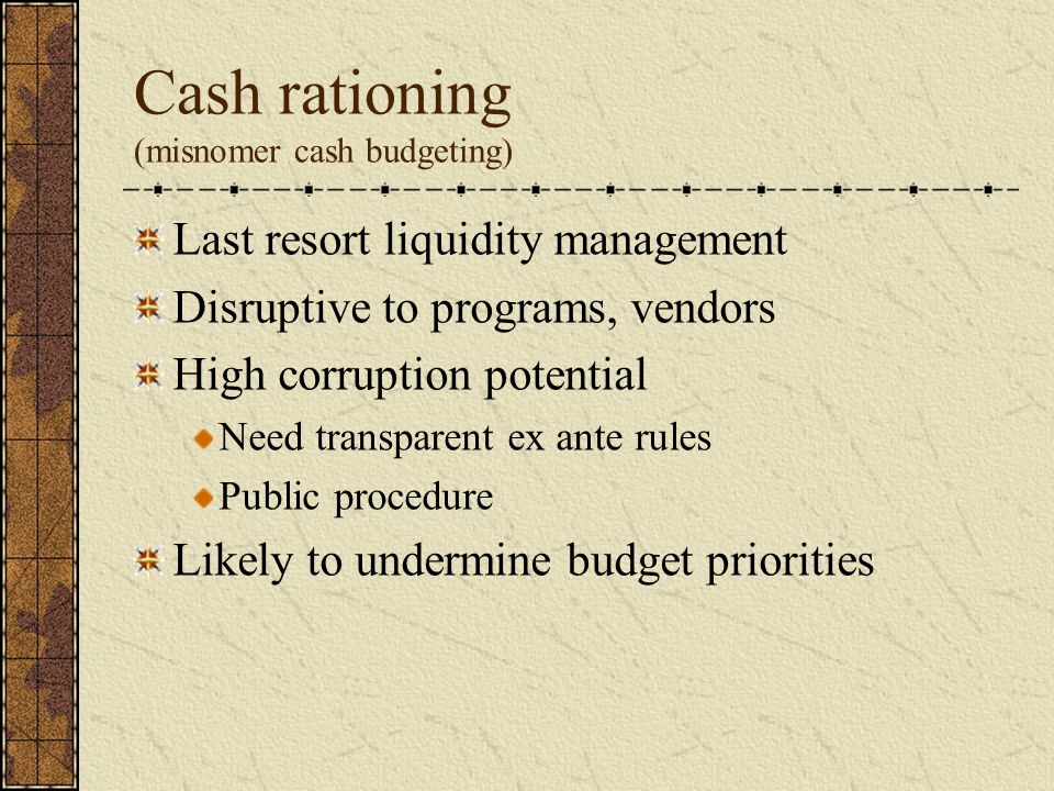 Cash rationing (misnomer cash budgeting) Last resort liquidity management Disruptive to programs, vendors High corruption potential Need transparent ex ante rules Public procedure Likely to undermine budget priorities