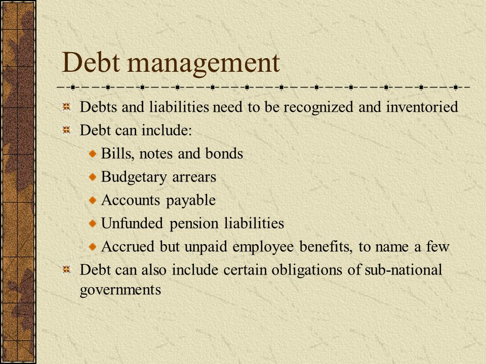 Debt management Debts and liabilities need to be recognized and inventoried Debt can include: Bills, notes and bonds Budgetary arrears Accounts payable Unfunded pension liabilities Accrued but unpaid employee benefits, to name a few Debt can also include certain obligations of sub-national governments