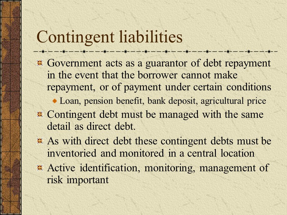 Contingent liabilities Government acts as a guarantor of debt repayment in the event that the borrower cannot make repayment, or of payment under certain conditions Loan, pension benefit, bank deposit, agricultural price Contingent debt must be managed with the same detail as direct debt.