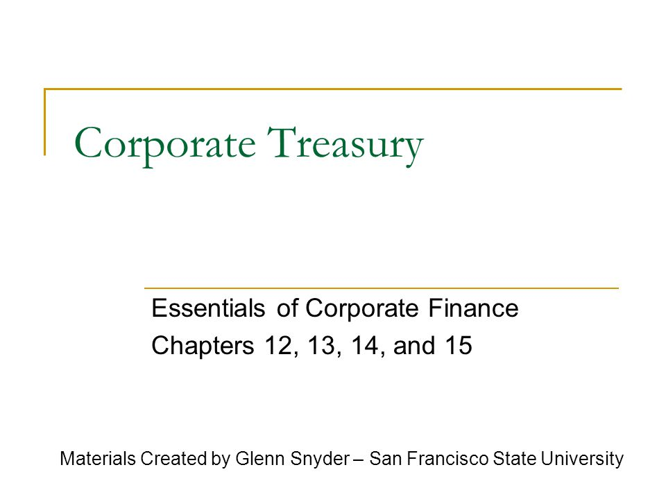 Corporate Treasury Essentials of Corporate Finance Chapters 12, 13, 14, and 15 Materials Created by Glenn Snyder – San Francisco State University