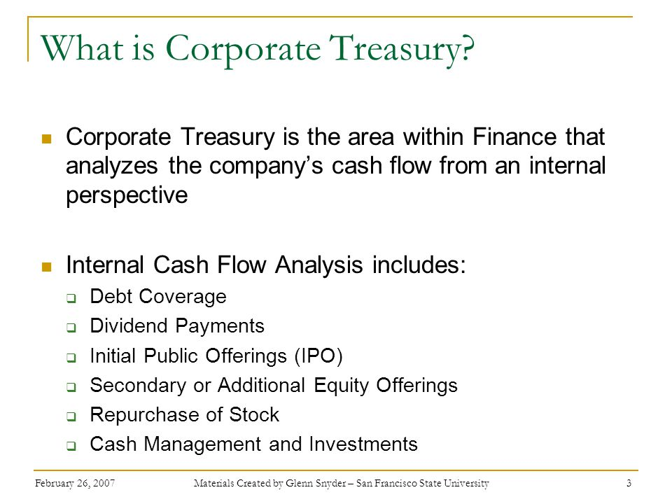 February 26, 2007 Materials Created by Glenn Snyder – San Francisco State University 3 What is Corporate Treasury? Corporate Treasury is the area with
