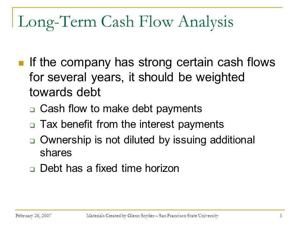 February 26, 2007 Materials Created by Glenn Snyder – San Francisco State University 5 Long-Term Cash Flow Analysis If the company has strong certain