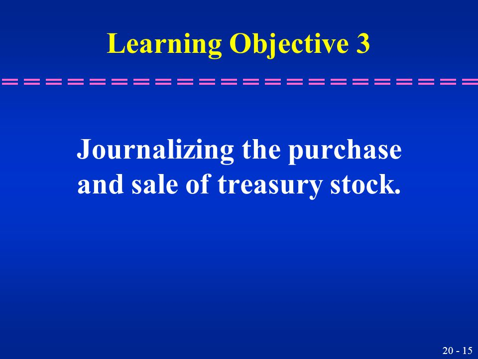 20 - 15 Journalizing the purchase and sale of treasury stock. Learning Objective 3