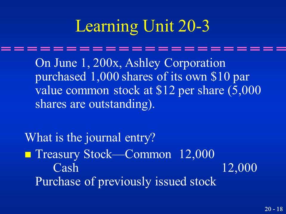 20 - 18 Learning Unit 20-3 On June 1, 200x, Ashley Corporation purchased 1,000 shares of its own $10 par value common stock at $12 per share (5,000 shares are outstanding).