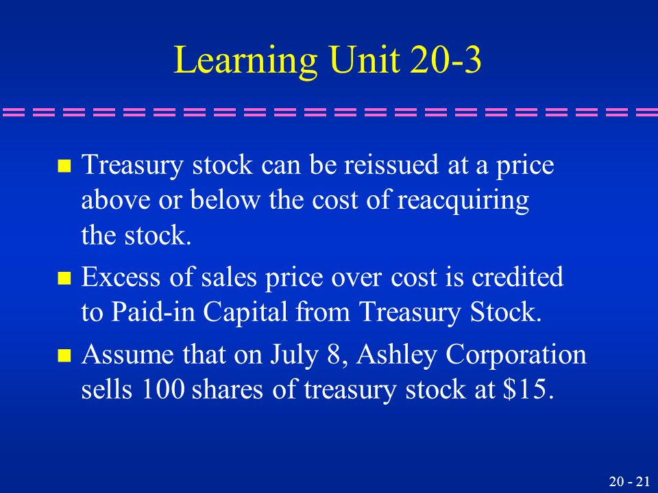 20 - 21 Learning Unit 20-3 n Treasury stock can be reissued at a price above or below the cost of reacquiring the stock.