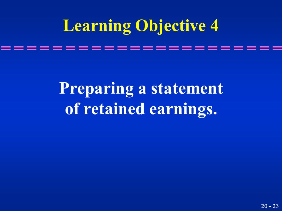 20 - 23 Preparing a statement of retained earnings. Learning Objective 4