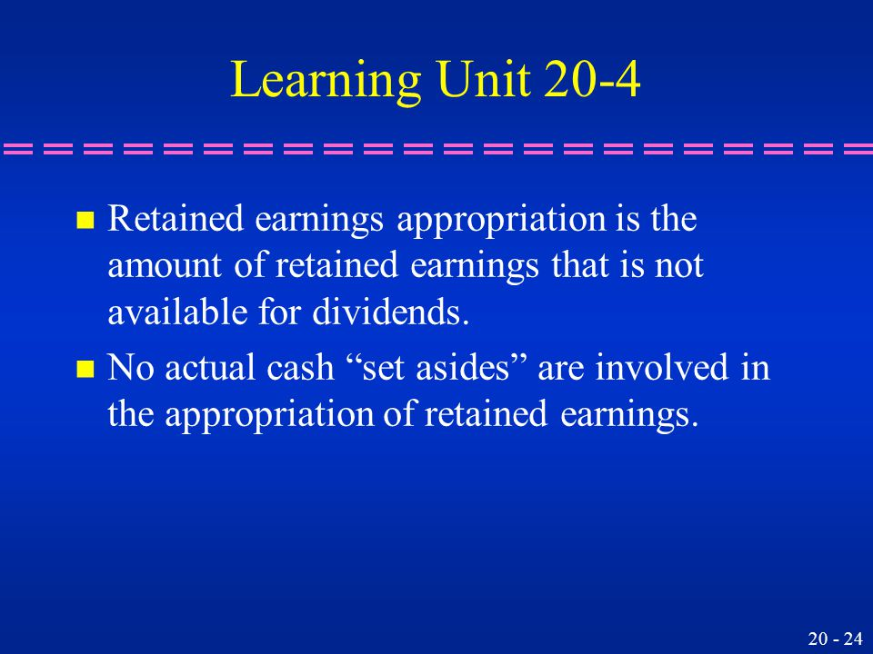 20 - 24 Learning Unit 20-4 n Retained earnings appropriation is the amount of retained earnings that is not available for dividends.