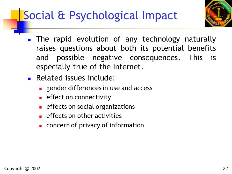 Copyright © 200222 Social & Psychological Impact The rapid evolution of any technology naturally raises questions about both its potential benefits and possible negative consequences.