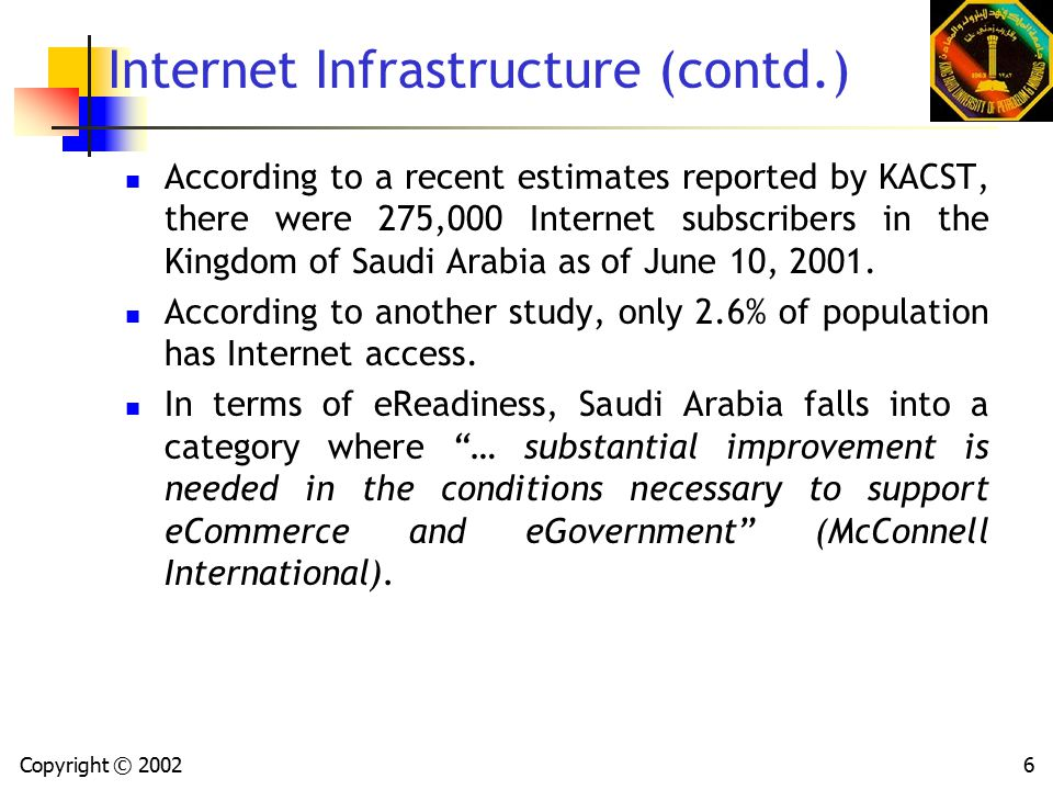 Copyright © 20026 Internet Infrastructure (contd.) According to a recent estimates reported by KACST, there were 275,000 Internet subscribers in the Kingdom of Saudi Arabia as of June 10, 2001.