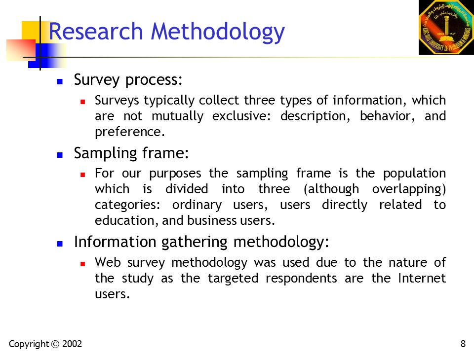 Copyright © 20028 Research Methodology Survey process: Surveys typically collect three types of information, which are not mutually exclusive: description, behavior, and preference.