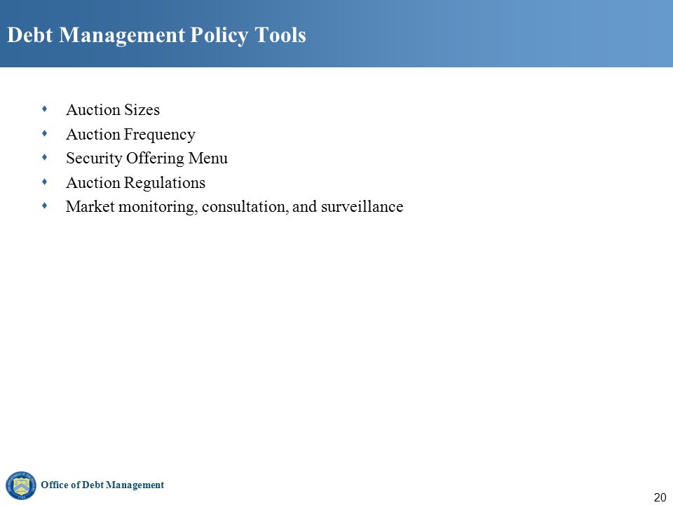 Office of Debt Management 20 Debt Management Policy Tools  Auction Sizes  Auction Frequency  Security Offering Menu  Auction Regulations  Market monitoring, consultation, and surveillance
