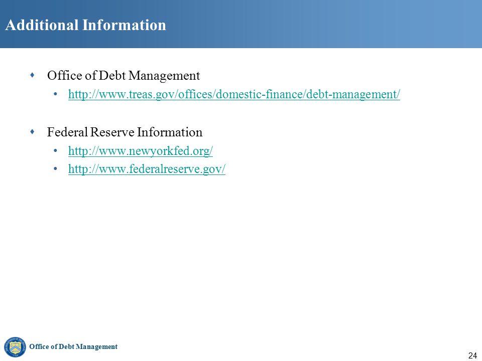 Office of Debt Management 24 Additional Information  Office of Debt Management http://www.treas.gov/offices/domestic-finance/debt-management/  Federal Reserve Information http://www.newyorkfed.org/ http://www.federalreserve.gov/
