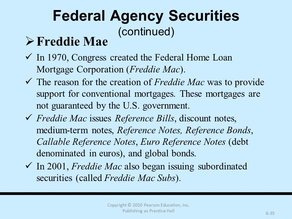 Copyright © 2010 Pearson Education, Inc. Publishing as Prentice Hall 6-35 Federal Agency Securities (continued)  Freddie Mae In 1970, Congress create