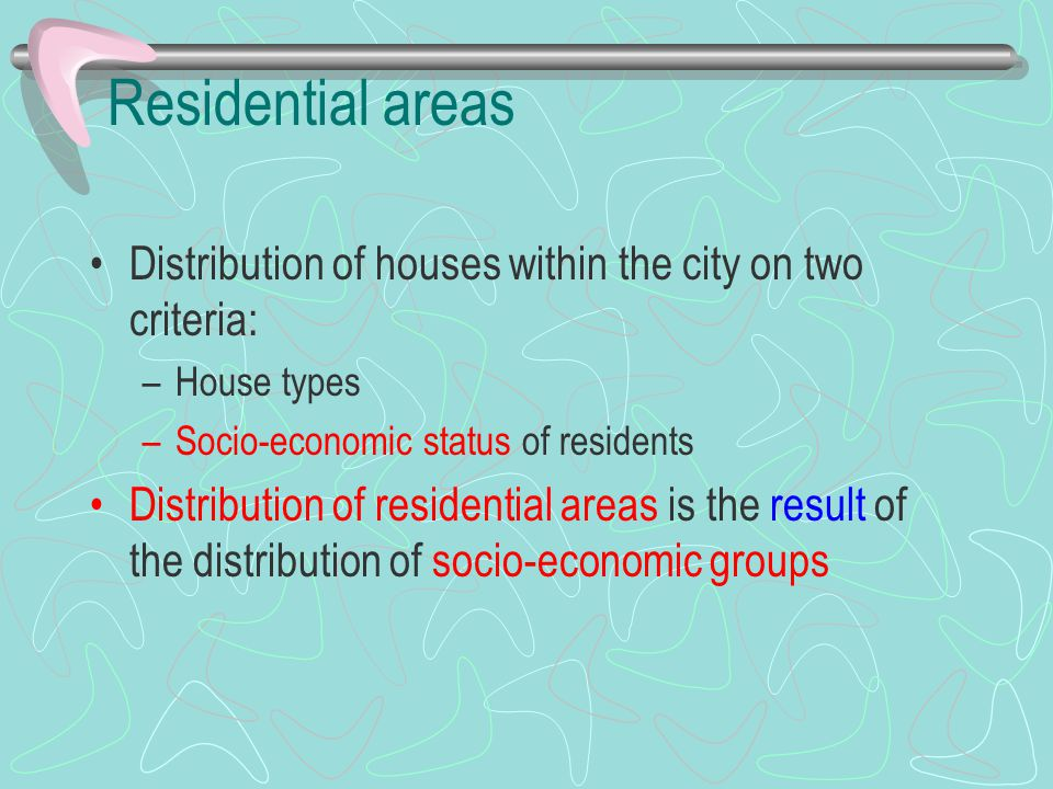 Residential areas Distribution of houses within the city on two criteria: –House types –Socio-economic status of residents Distribution of residential