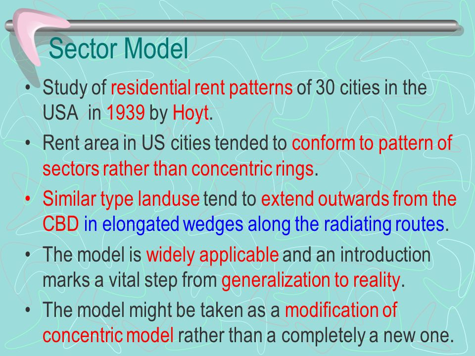 Sector Model Study of residential rent patterns of 30 cities in the USA in 1939 by Hoyt. Rent area in US cities tended to conform to pattern of sector