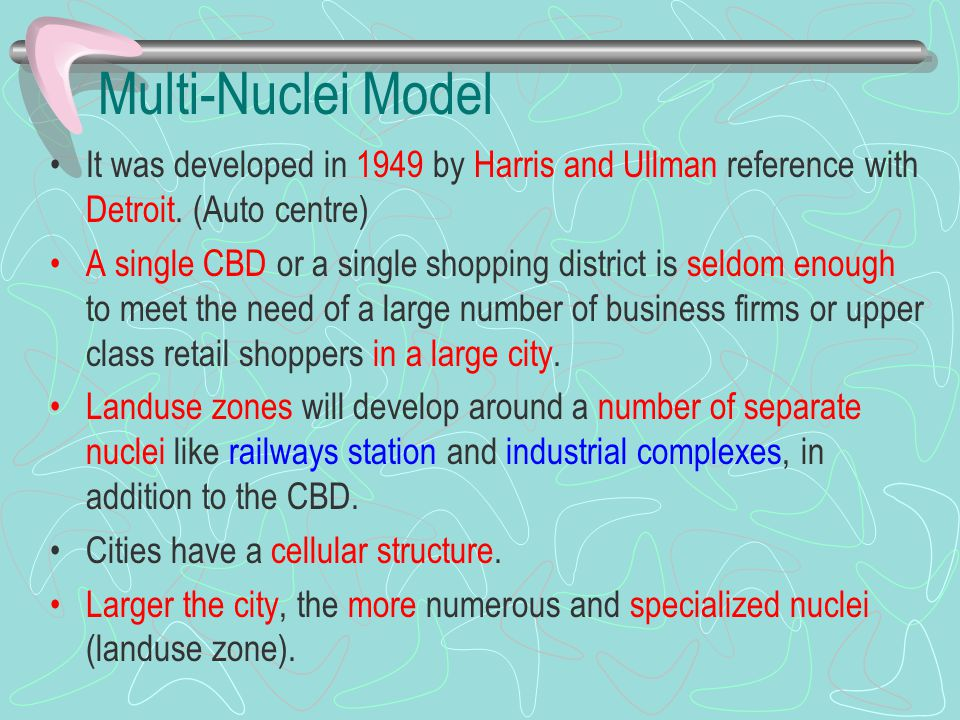 Multi-Nuclei Model It was developed in 1949 by Harris and Ullman reference with Detroit. (Auto centre) A single CBD or a single shopping district is s